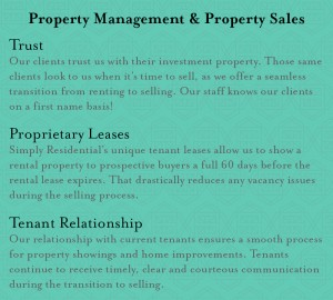 TRUST Our clients have entrusted us to care for their investment property. Those same clients look to us when it's time to sell that property, as we offer a seamless transition from renting to selling. Our leasing, accounting and maintenance teams know our clients on a first name basis. PROPRIETARY LEASES Simply Residential has developed unique, proprietary tenant leases which allow us to show a rental property to prospective buyers a full 60 days before a rental lease expires. That drastically reduces any vacancy issues during the selling process. TENTANT RELATIONSHIP Our relationship with current tenants ensures a smooth process for property showings and home improvements. Tenants will continue to receive timely, clear and courteous communication during the transition to selling.